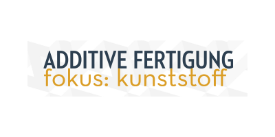 ADDITIVE FERTIGUNG - fokus: kunststoff